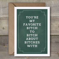 You're my favorite bitch to bitch about bitches with, Funny Art Print, Best Friend Quote, Cool funny best friend card.