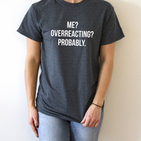 Me overreacting probably T-Shirt fashion womens funny quotes sarcastic gift sassy cute humor saying