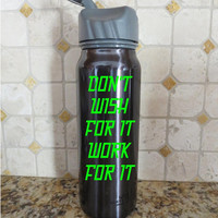 Don't Wish for it Work for it Water Bottle Fitness Exercise Health vinyl decals sticker auto vehicle decal custom