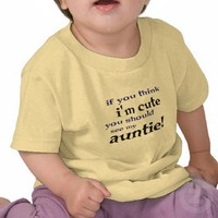 If you think I'm cute you should see my Auntie! T Shirts from Zazzle.com