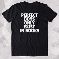 Pefect Boys Only Exist In Books Shirt Funny Bookworm Reader Romance Clothing Tumblr T-shirt