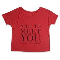 Red Nice To Meet You. Where You Been?™ Tee