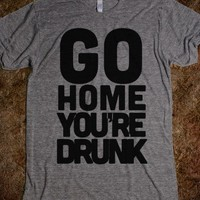 GO HOME YOU ' RE  DRUNK