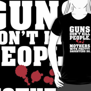 Limited Edition 'Guns Don't Kill People. Mothers With Pretty Daughters Do.' Funny T-Shirt