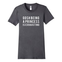 Gosh Being A Princess Is Exhausting Funny Slogan T-Shirt