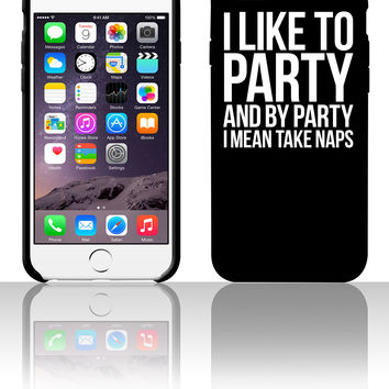 I LIKE TO PARTY AND BY PARTY I MEAN TAKE NAPS 5 5s 6 6plus phone cases