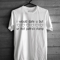 I Would Date You But You're Not Patrick Stump T-shirt