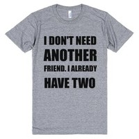 i don't need another friend i already have two-T-Shirt