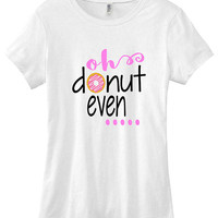 Oh donut even graphic t-shirt funny ladies girls women tee tumblr instagram gift girls, shirts with sayings