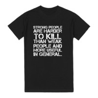Strong People Are Harder To Kill Than Weak People And More Useful In General. T-Shirt