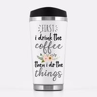 'First I Drink The Coffee Then I Do The Things' Travel Mug