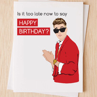 Funny Belated Birthday Card, Justin Bieber, Is it too late now to say Happy Birthday?