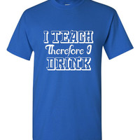 I Teach Therefore I Drink Shirt. Funny, Graphic T-Shirts For All Ages. Ladies And Men's Unisex Style. Makes a Great Gift!!
