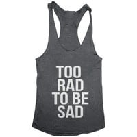 Too rad to be sad Tank top racerback funny slogan fashion hipster cute women girl teens