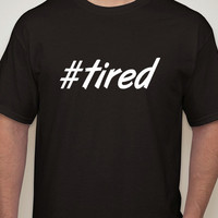Mens Black Tshirt. #tired. Hashtag tshirt for men.Mens t-shirt.mens clothing.hashtag shirt.tired shirt.humor.funny t-shirt.mens.