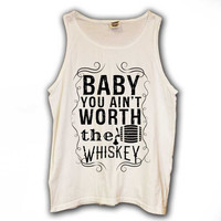 Baby You Aint Worth the Whiskey Tank (sizes run big)