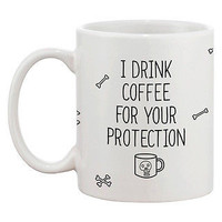 Funny and Unique Ceramic Coffee Mug - I Drink Coffee For Your Protection