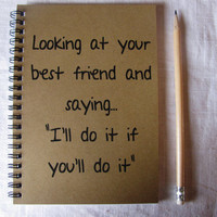 Looking at your best friend and saying, I'll do it if you'll do it- 5 x 7 journal