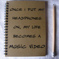 Once I put my headphones on, my life becomes a music video- 5 x 7 journal