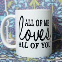ALL OF ME LOVES ALL OF YOU JOHN LEGEND Coffee Mug 11 oz. Coffee Cup. Can be used as a Travel Mug.