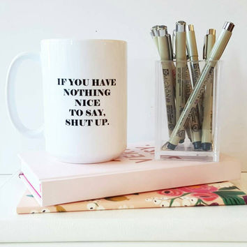 If you have nothing nice to say, shut up coffee mug. Large coffee mug. Sassy coffee mug, statement coffee mug, funny coffee mug
