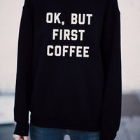 Ok but first coffee sweatshirt - Tumblr - Coffee shirt - Ariana Grande - Melanie Martinez - Aesthetics - the 1975 - Best Friends Shirt
