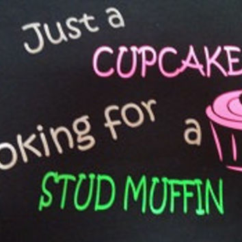 """Custom """"Just a cupcake looking for a Stud Muffin"""" shirt"""
