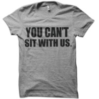 You Can't Sit With Us T-Shirt from These Shirts
