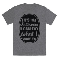 IT'S MY CLASS ROOM I CAN DO WHAT I WANT T-SHIRT