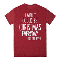 I WISH IT COULD BE CHRISTMAS EVERYDAY SAID NO ONE EVER