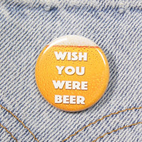 Wish You Were Beer 1.25 Inch Pin Back Button Badge