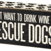 I Just Want To Drink Wine & Rescue Dogs - Wood Box Sign 5-in