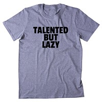 Talented But Lazy Shirt Funny Sarcastic Laziness Sarcasm T-shirt