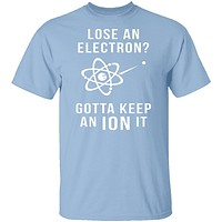 Lose An Electron Gotta Keep An Ion It T-Shirt