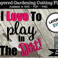Garden Tshirt Layered SVG Cutting File I Love To Play In The Dirt Mother's Day Design PNG PDF Iron On Vinyl Outdoor Sign