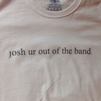 twenty one pilots 'josh ur out of the band' shirt