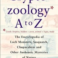 Cryptozoology A To Z: The Encyclopedia of Loch Monsters, Sasquatch, Chupacabras, and Other Authentic Mysteries of Nature