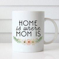 Home is Where Mom Is Mug | Coffee Mug | Gift for Mom | Statement Mug | Unique Coffee Mug | Quote Mug | Mother's Day Gift