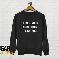 I like bands more than I like you, band girl sweater, band girl sweatshirt, band sweater, teen sweatshirt, teen tumblr, girl sweater