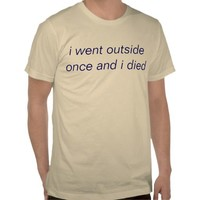i went outside once and i died shirts from Zazzle.com