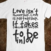 LOVE ISN'T OWNERSHIP. LOVE IS PARTNERSHIP. IT TAKES TIME,EFFORT,AND PAIN TO BE INLOV