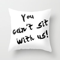 You Can't Sit With Us! - quote from the movie Mean Girls Throw Pillow by AllieR