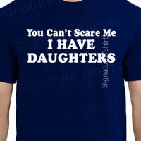 You Can't Scare Me I Have DAUGHTERS Fathers Day Gift for Dad Funny Mens T Shirt More Size and Colors