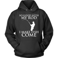 Fishing Hoodies - So good with my Rod I Make Fish Come Hoodie
