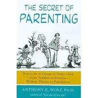 Secret of Parenting: How to Be in Charge of Today's Kids - From Toddlers to Preteens - Without Threats or Punishment