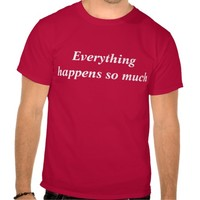 Everything happens so much t shirts