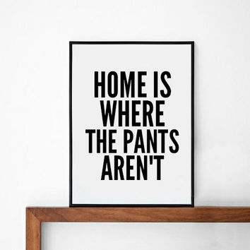 Pants Poster, typography art, wall decor, mottos, handwritten, giclee art, inspiration, funny, motivational, home is whre the pants aren't