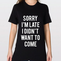 Sorry I'm Late I Didn't Want To Come Graphic Tee, T-Shirt by American Apparel