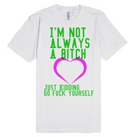 Im not always a bitch just kidding go fuck yourself-White T-Shirt