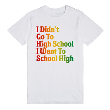 I Didn't Go To High School I Went To School High